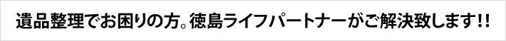 遺品整理でお困りの方。徳島ライフパートナーがご解決致します